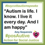 "A quote from Amy Sequenzia reads: ""Autism is life. I know. I live it every day. And I am happy."" There are two hashtags, #boycottautismspeaks and #posAutive, bordering the quote."