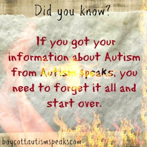 "Image description: textured paper graphic on off-white background with flames shooting upward from the bottom. The font is multicolored in black, red and yellow and text reads: ""Did you know? If you got your information about Autism from Autism Speaks, you need to forget it all and start over"" boycottautismspeaks.com"
