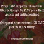 "Text reads: ""Recap - ABA supporter tells Autistic: ABA and therapy, OR ELSE you will end up alone and institutionalized. Change and act more normal, OR ELSE your life will be misery."" autismwomensnetwork.org (Image description: the back ground is an assorted variety of gummy bear candies)."