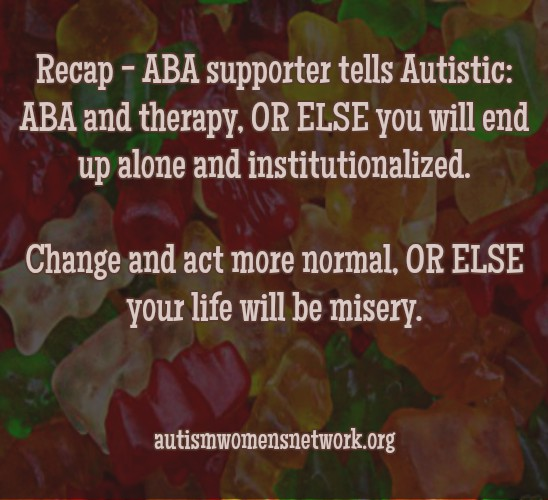 "Text reads: ""Recap - ABA supporter tells Autistic: ABA and therapy, OR ELSE you will end up alone and institutionalized. Change and act more normal, OR ELSE your life will be misery."" awnnetwork.org (Image description: the back ground is an assorted variety of gummy bear candies)."