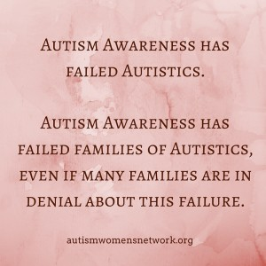 "Image text reads: ""Autism awareness has failed autistics. Autism awareness has failed families of autistics, even if many families are in denial about this failure."" (The burgundy text is on a pink marbled background.)"
