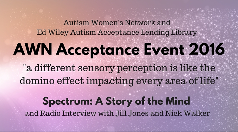 "Text says: Autism Women's Network and Ed Wiley Autism Acceptance Lending Library / AWN April Acceptance Event / ""a different sensory perception is like a domino effect impacting every area of life"" / Spectrum: A Story of the Mind / and Radio Interview with Jill Jones and Nick Walker."" Background is pink and purple color wash with lens flare and sparkling light effects."