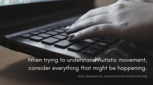 Image is a closeup photo of hands typing on a computer keyboard. Text says, When trying to understand Autistic movement, consider everything that might be happening. - Amy Sequenzia, autismwomensnetwork.org