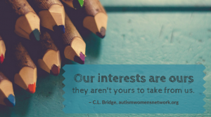 "Image shows a closeup of a few colored pencils on a blue wooden table. Text says, ""Our interests are ours / they aren't yours to take from us. ~ C.L. Bridge, autismwomensnetwork.org"""
