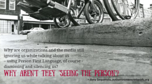 """Image shows a black and white photo closeup of a wheelchair poised at the edge of an inaccessible curb. Text says, """"Why are organizations and the media still ignoring us while talking about us - using Person First Language, of course - dismissing and silencing us? Why aren't they 'seeing the person'? ~ Amy Sequenzia, awnnetwork.org"""""""