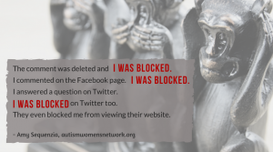 """Image has a photo of """"see no evil, speak no evil, hear no evil"""" monkey figures in background. Text says, The comment was deleted and I was blocked. I commented on the Facebook page. I was blocked. I answered a question on Twitter. I was blocked on Twitter too. They even blocked me from viewing their website. - Amy Sequenzia, autismwomensnetwork.org"""""""