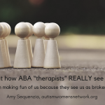 "Image is a photo of a group of human figure-shaped wooden pegs clustered to the left and a single wooden peg standing off to the right. Text says, ""It is about how ABA ""therapists"" REALLY see Autistics. It is about them making fun of us because they see us as broken and hopeless. -Amy Sequenzia, autismwomensnetwork.org"""
