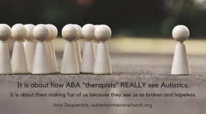 "Image is a photo of a group of human figure-shaped wooden pegs clustered to the left and a single wooden peg standing off to the right. Text says, ""It is about how ABA ""therapists"" REALLY see Autistics. It is about them making fun of us because they see us as broken and hopeless. -Amy Sequenzia, awnnetwork.org"""