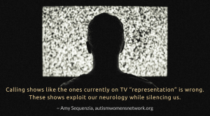 "Image shows a person silhouetted against a TV screen showing static in a darkened room. The text says, ""Calling shows like the ones currently on TV ""representation"" is wrong. These shows exploit our neurology while silencing us. ~ Amy  Sequenzia, autismwomensnetwork.org"