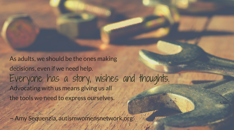 As adults, we should be the ones making decisions, even if we need help. Everyone has a story, wishes and thoughts. Advocating with us means giving us all the tools we need to express ourselves. ~ Amy Sequenzia, awnnetwork.org