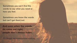 Sometimes you can't find the words to say what you need or how you feel. Sometimes you know the words but can't get them out. And even when the words do come out right, people don't always listen. ~ C.L. Bridge, autismwomensnetwork.org