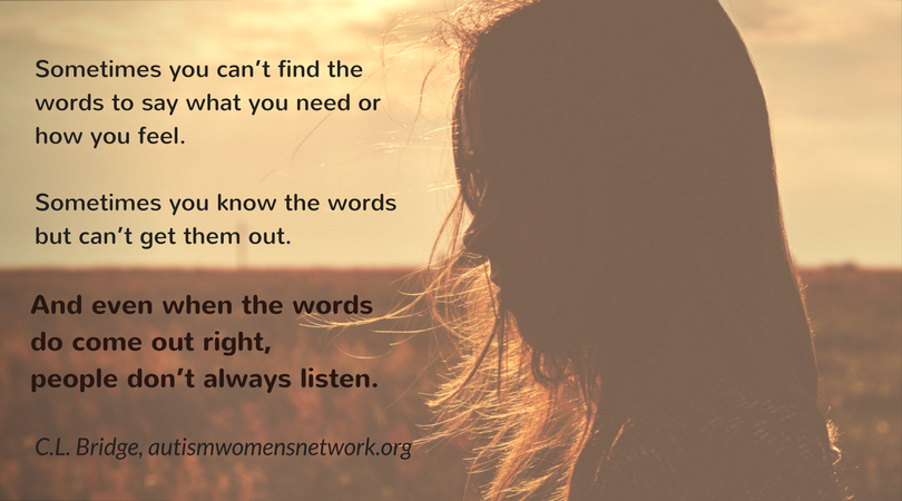 Sometimes you can't find the words to say what you need or how you feel. Sometimes you know the words but can't get them out. And even when the words do come out right, people don't always listen. ~ C.L. Bridge, awnnetwork.org