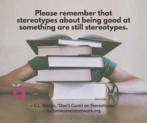 "Image is a person seated at a table, mostly obscured by a tall stack of books. Text says, ""Please remember that stereotypes about being good at something are still stereotypes. ~ C.L. Bridge, ""Don't Count on Stereotypes,"" autismwomensnetwork.org"