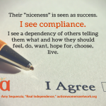 "Image of a pen on paper with a checkbox labeled ""I Agree."" Text says, Their ""niceness"" is seen as success. I see compliance. I see a dependency of others telling them what and how they should feel, do, want, hope for, choose, live. ~ Amy Sequenzia, ""Real Independence,"" autismwomensnetwork.org"