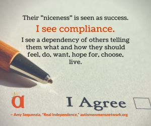 "Image of a pen on paper with a checkbox labeled ""I Agree."" Text says, Their ""niceness"" is seen as success. I see compliance. I see a dependency of others telling them what and how they should feel, do, want, hope for, choose, live. ~ Amy Sequenzia, ""Real Independence,"" awnnetwork.org"