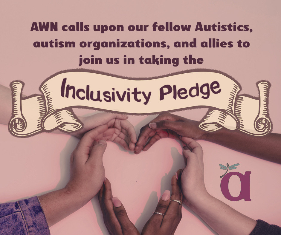 "Image description -- a photo of people's hands, in varying skin tones, joining together to form a heart shape. Text says, ""AWN calls upon our fellow autistics, autism organizations, and allies to join us in taking the Inclusivity Pledge."" AWN logo in lower right corner."
