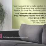 Image description: Closeup photo of a gray couch and green wall, with text: Have you ever tried to make another client stop liking something just because you thought the thing they liked was childish? Have you ever told another client that if they interrupted you one more time, you would get up and leave? I hope you haven't, but I suspect you have. - C.L. Bridge, autismwomensnetwork.org