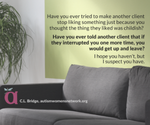 Image description: Closeup photo of a gray couch and green wall, with text: Have you ever tried to make another client stop liking something just because you thought the thing they liked was childish? Have you ever told another client that if they interrupted you one more time, you would get up and leave? I hope you haven't, but I suspect you have. - C.L. Bridge, awnnetwork.org