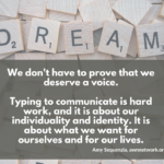 "Image is a photo of Scrabble letter tiles, with five tiles on top spelling out the word DREAM. Text says ""We don't have to prove that we deserve a voice. Typing to communicate is hard work, and it is about our individuality and identity. It is about what we want for ourselves and for our lives. - Amy Sequenzia, awnnetwork.org"""
