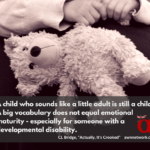 "Image description: sepia toned photo of a child's hands holding a teddy bear, with text: ""A child who sounds like a little adult is still a child. A big vocabulary does not equal emotional maturity—especially for someone with a developmental disability. - CL Bridge, 'Actually, It's Crooked' awnnetwork.org"""