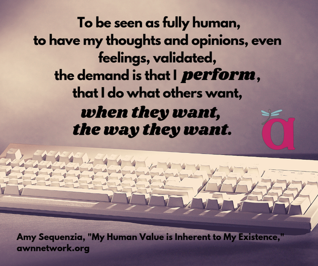 "Image: photo of a computer keyboard in neutral tones, with the text: ""To be seen as fully human, to have my thoughts and opinions, even feelings, validated, the demand is that I perform, that I do what others want, when they want, the way they want."" – Amy Sequenzia, ""My Human Value is Inherent to My Existence,"" awnnetwork.org"