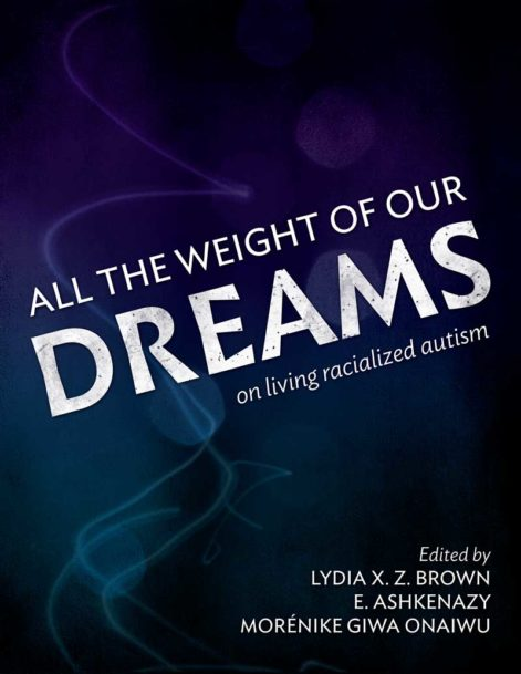 "The image is the book cover with the title in white letters: ""All the Weight of Our Dreams: On Living Racialized Autism"" and the names of the editors, Lydia X. Z. Brown, E. Ashkenazy, Morénike Giwa Onaiwu. The cover features purple, indigo & blue tones."