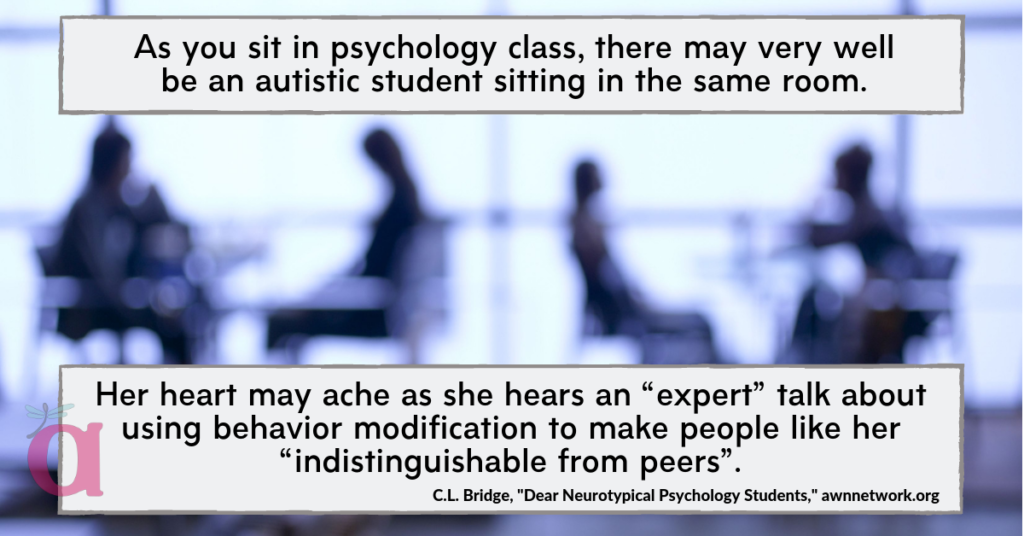 "Image is a blue-toned photo of a classroom and students at desks in silhouette. Text in boxes at the top and bottom headers says, 'As you sit in psychology class, there may very well be an autistic student sitting in the same room. Her heart may ache as she hears an ""expert"" talk about using behavior modification to make people like her ""indistinguishable from peers"". – C.L. Bridge, 'Dear Neurotypical Psychology Students,' awnnetwork.org"" Small AWN logo in the bottom left corner."
