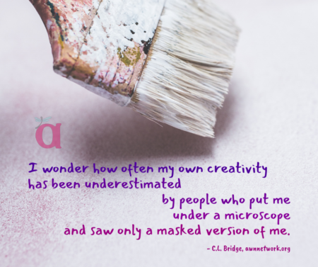 "Image is a photo of an old paintbrush dipped in white paint, hovering over a white surface, with a small transparent AWN logo just below the brush. Text in gradations of purple reads: ""I wonder how often my own creativity has been underestimated by people who put me under a microscope and saw only a masked version of me. - C.L. Bridge, awnnetwork.org"""