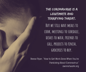 """Image is a cool-toned black and white closeup photo a person's face in profile with their head slightly bowed, hands over their face. Text says, """" The coronavirus is a legitimate and terrifying threat. But we still have meals to cook, meetings to schedule, dishes to wash, friends to call, projects to finish, groceries to buy. – Reese Piper, 'How To Get Work Done When You're Panicking About The Coronavirus,' awnnetwork.org"""""""