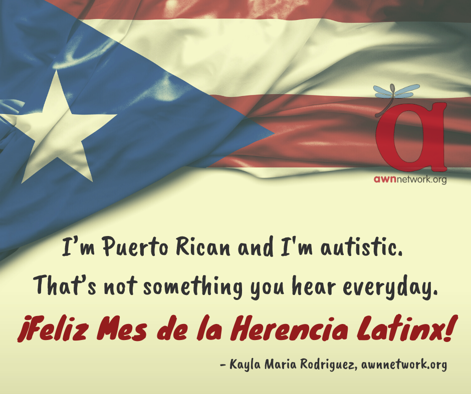"Puerto Rican flag is draped across the upper half of a white background; there is a semi-transparent AWN logo in red and blue at the right end of the flag. Below the flag there is text in a black handwriting font: ""I'm Puerto Rican and I'm autistic. That's not something you hear everyday."" Red text reads: ""¡Feliz Mes de la Herencia Latinx!"" At bottom right in black text is ""- Kayla Maria Rodriguez, awnnetwork.org"