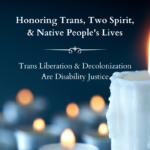 Image is a photo of lit candles with text that says Honoring Trans, Two-Spirit, & Native People's Lives / Trans Liberation & Decolonization Are Disability Justice