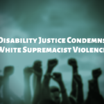 Photo shows several people with fists raised to the sky, with text that says Disability Justice Condemns White Supremacist Violence.