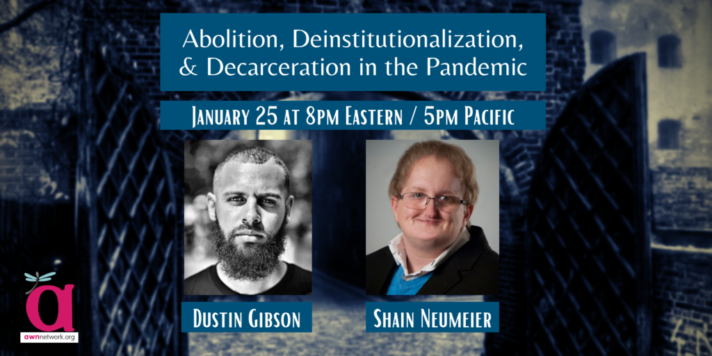 """Event banner shows a muted photograph of large gates in a stone wall opening in the background. The text says Abolition, Deinstitutionalization, & Decarceration in the Pandemic, January 25 at 8pm Eastern / 5pm Pacific. There are photos of two people - a Black person with short dark hair and a beard looking directly at the camera, and a white person with short blond hair and glasses smiling. Under the photos are the names Dustin Gibson and Shain Neumeier. The corner shows the AWN logo - a large """"a"""" with a dragonfly on it, and the words awnnetwork.org."""