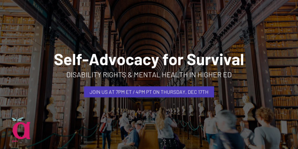 """Event banner shows a muted photograph of a university library in the background. The text says Self-Advocacy for Survival: Disability Rights & Mental Health in Higher Ed. Join us at 7pm ET / 4pm ET on Thursday, Dec 17th. The corner shows the AWN logo - a large """"a"""" with a dragonfly on it, and the words awnnetwork.org."""