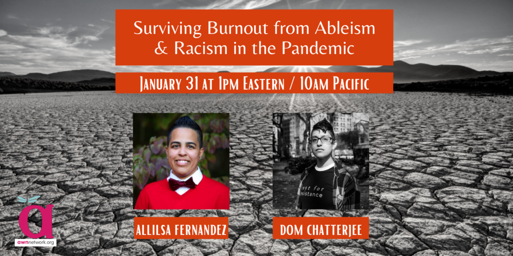 """Event banner shows a photo of extremely cracked and dry ground in the desert in the background. The text says Surviving Burnout from Ableism & Racism in the Pandemic, January 31 at 1pm Eastern / 10am Pacific. There are photos of two people - a smiling Latinx person with short dark hair and a bowtie, and a thoughtful South Asian person wearing glasses and a Rest for Resistance tshirt. Under the photos are the names Allilsa Fernandez and Dom Chatterjee. The corner shows the AWN logo - a large """"a"""" with a dragonfly on it, and the words awnnetwork.org."""