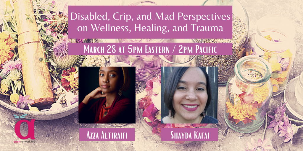 """Event banner shows a photo of flowers and herbs arranged in different jars and a bowl. There are photos of two people. The first person is Azza, a Black femme presenting person, gazing over their shoulder at the camera against a dark background. Azza wears gold chandelier earrings, a yellow turban, and maroon-colored cardigan. The second person is Shayda Kafai, a light, brown-skinned woman with straight hair that ends above her shoulders smiles widely into the camera. She is wearing bright magenta lipstick and rose quartz earrings. She is wearing a plain, dark grey shirt and is sitting in front of a wooden fence. The text says, Disabled, Crip, and Mad Perspectives on Wellness, Healing, and Trauma, March 28 at 5pm Eastern / 2pm Pacific. The corner shows the AWN logo - a large """"a"""" with a dragonfly on it, and the words awnnetwork.org."""