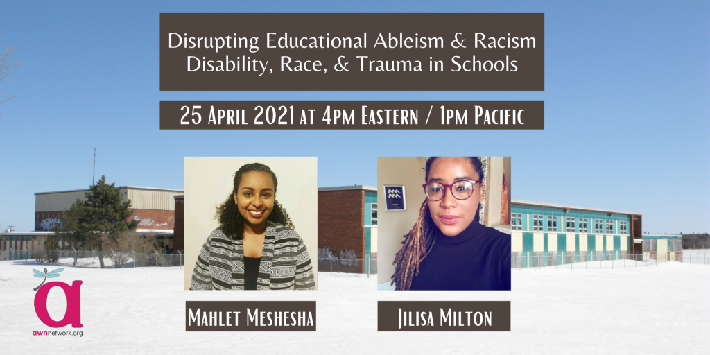 """Event banner shows a photo of a school building in snow. There are photos of two people. The first person is Mahlet, a Black person with tight curly hair tied back, wearing a dark patterned shawl. The second person is Jilisa, a Black person with long thin dreads and glasses, wearing a turtleneck. The text says, Disrupting Educational Ableism & Racism: Disability, Race, & Trauma in Schools, 25 April 2021 at 4pm Eastern / 1pm Pacific. The corner shows the AWN logo - a large """"a"""" with a dragonfly on it, and the words awnnetwork.org."""