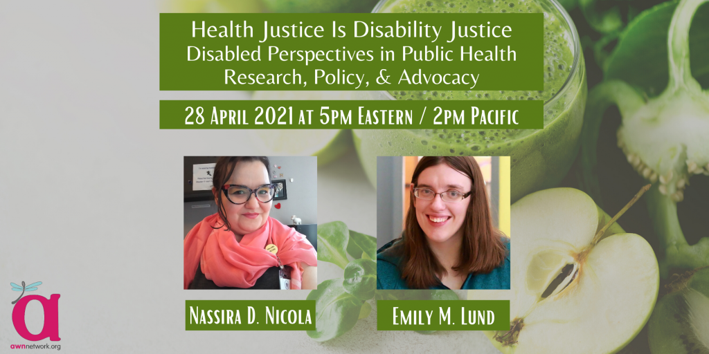 """[Photo: Event banner shows a green smoothie and cut-open apple. There are photos of two people. The first person is Nassira, a fat Arab-American femme with light olive skin and dark hair, posing in front of a grey cubicle wall. She is wearing a charcoal-grey t-shirt, black cat's-eye glasses with swirls of translucent pink, and a gauzy salmon-pink scarf looped around her neck. Next to her scarf, her employee ID badge hangs from a yellow button with """"challenge ableism"""" written in black. Her lipstick is an exact match for the color of her scarf, and her eyeshadow is the same color as the button. The second person is Emily, a white non-binary person with medium-length brown hair and glasses smiles at the camera. They are wearing a teal fleece shirt. The text says, Health Justice is Disability Justice: Disabled Perspectives in Public Health Research, Policy, & Advocacy, 28 April 2021 at 5pm Eastern / 2pm Pacific. The corner shows the AWN logo - a large """"a"""" with a dragonfly on it, and the words awnnetwork.org.]"""