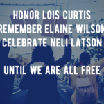 Photo of people of color marching and protesting in the street, overlaid with text: Honor Lois Curtis, Remember Elaine Wilson, Celebrate Neli Latson, Until We Are All Free