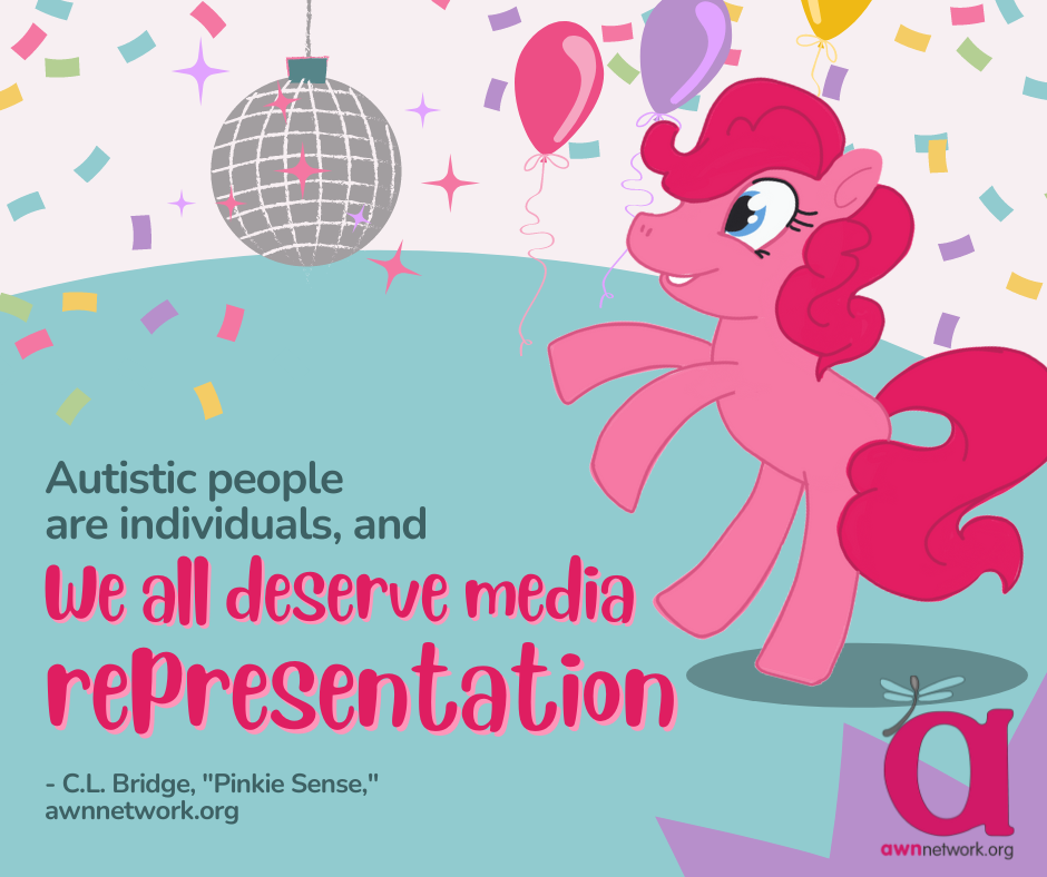 """A pink earth pony with a bright pink mane is dancing beneath a disco ball. There's brightly colored confetti all around it, against a white background. On a teal background text reads: """"Autistic people are individuals, and We all deserve media representation"""" -C.L. Bridge, """"Pinkie Sense""""- awnnetwork.org In the lower right hand corner is the awn logo- the large """"a"""" in pink with the pale blue spoonie dragonfly on it and awnnetwork.org below it. Illustrated by Erin Casey"""