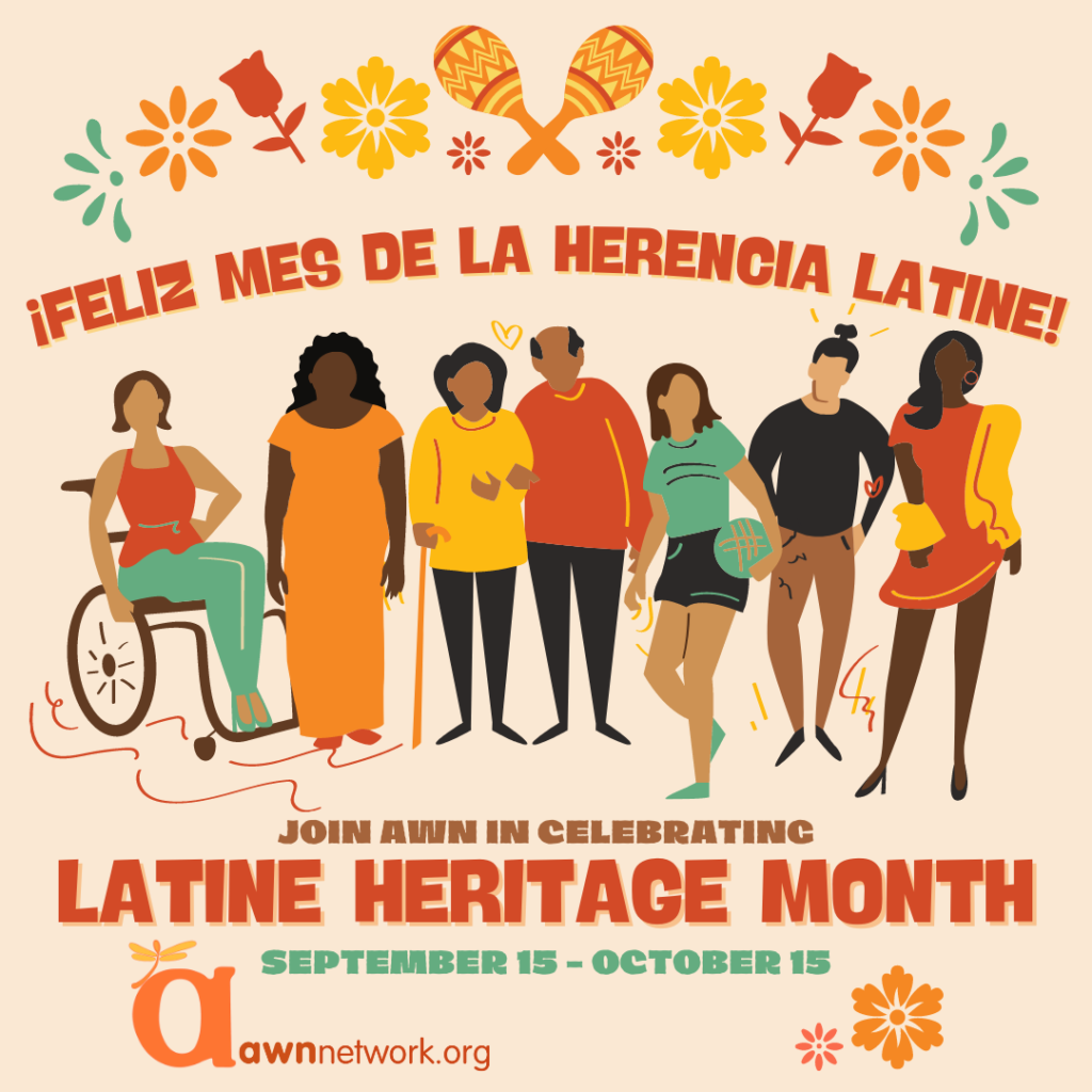 """7 people of various ages and genders are shown using various mobility aids like a cane or wheelchair or are standing, leaning, or linked in arms together. There are bright teal, red, yellow and orange flowers across the top with a pair of orange maracas shown at the top center. Above the people it reads in bold orange- ¡FELIZ MES DE LA HERENCIA LATINE! Below the drawing it reads: JOIN AWN IN CELEBRATING LATINE HERITAGE MONTH September 15-October 15 In the lower left corner is the awn logo- a large """"a"""" in orange with the yellow spoonie dragonfly followed by awnnetwork.org. The artwork was done by Erin Casey}"""